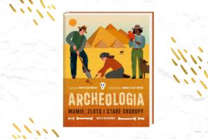 Książka dla fanów wykopalisk i historii. Archeoloigia. Mumie, złoto i stare skorupy